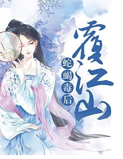 热门小说《蛇蝎毒后覆江山》在线免费阅读全文