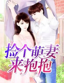 新书《捡个萌妻来抱抱》小说完整版在线免费阅读全文