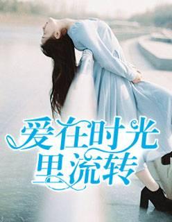 热门小说《爱在时光里流转》完整版在线免费阅读