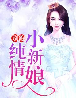 总裁文《别跑,纯情小新娘》全文在线免费阅读