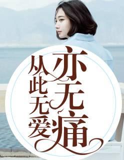 热门小说《从此无爱亦无痛》全文免费阅读