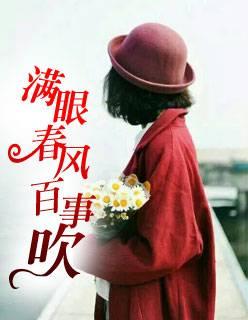精品小说《满眼春风百事吹》完整版无弹窗在线免费阅读