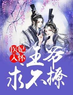 《医妃入怀:王爷,求不撩》主角王妃王爷全文阅读完本
