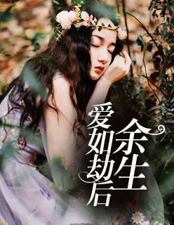 精品小说《爱如劫后余生》完整版在线全文免费阅读
