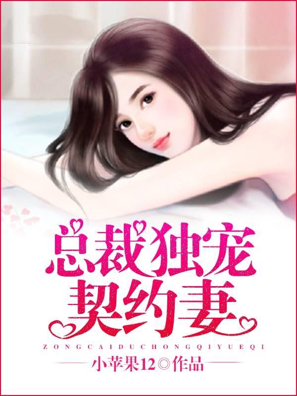 精品小说@热书《总裁独宠契约妻》免费在线阅读#全文免费阅读