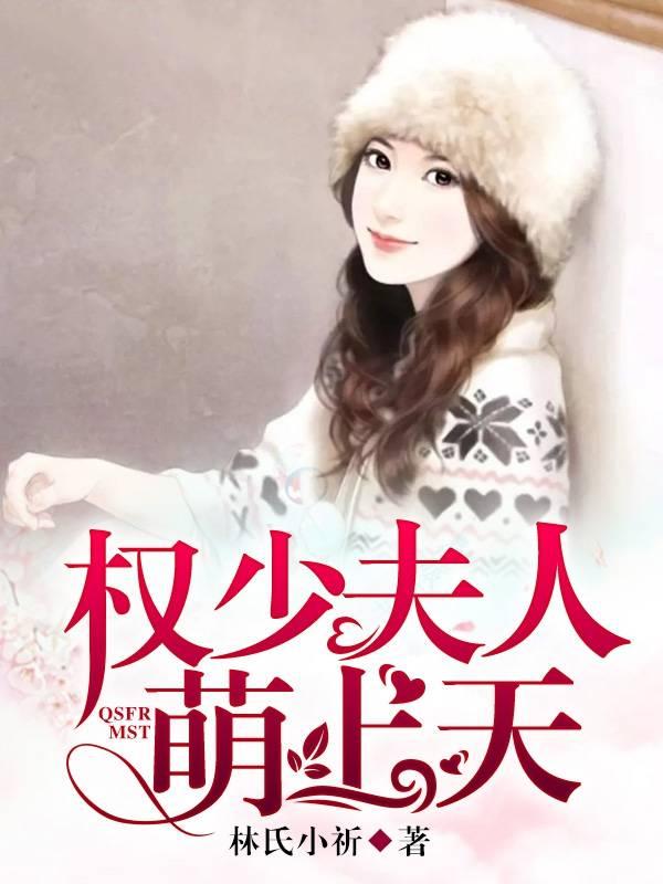 《权少夫人萌上天》大结局精彩阅读 《权少夫人萌上天》最新章节列表