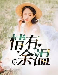 热门小说《情有余温》全文免费阅读