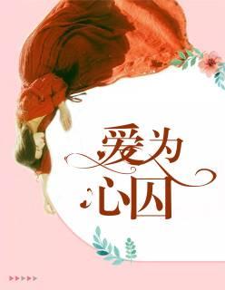 爱为心囚小说全文在线免费阅读+《爱为心囚》小说最新章节在线免费阅读