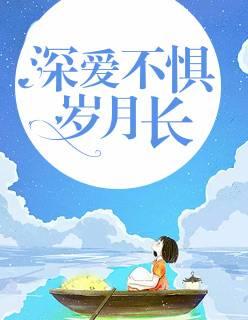 爆款小说《深爱不惧岁月长》在线免费阅读