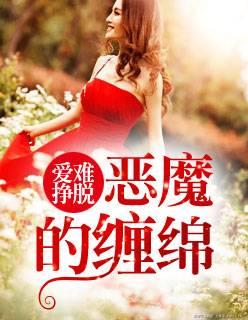 爆款新书《爱难挣脱:恶魔的缠绵》完整版在线免费阅读