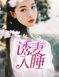 《诱妻入睡》总裁豪门短篇小说甜文在线免费阅读无广告无弹窗