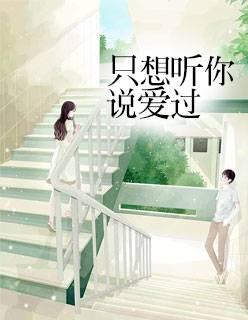 热门小说《只想听你说爱过》完整版在线免费阅读