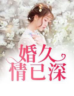《婚久情已深》小说最新章节在线免费阅读