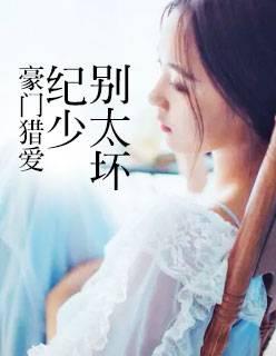 精品小说《豪门猎爱:纪少,别太坏》在线免费阅读全文