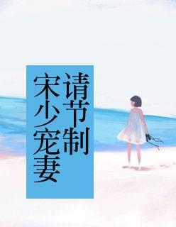 精品小说《宋少宠妻请节制》全章节在线免费阅读