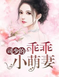 《司少的乖乖小萌妻》总裁豪门短篇小说甜文在线免费阅读无广告无弹窗
