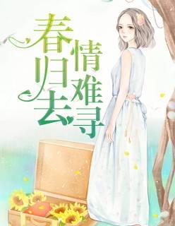 《春归去,情难寻》都市言情小说最新章节在线免费阅读无广告