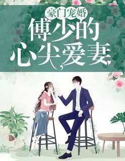 《豪门宠婚:傅少的心尖爱妻》在线免费阅读无广告