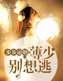 《步步逼婚:薄少别想逃》总裁豪门短篇小说甜文在线免费阅读无广告无弹窗