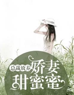 《总裁放养:娇妻甜蜜蜜》小说全章节免费阅读