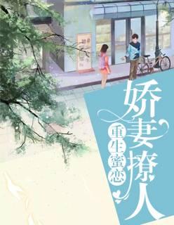 《重生蜜恋:娇妻撩人》全文在线免费阅读无广告无弹窗