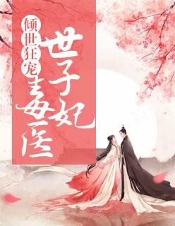 《倾世狂宠:毒医世子妃》穿越架空短篇小说甜文在线免费阅读无广告无弹窗