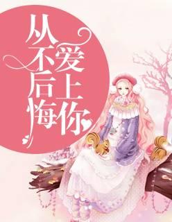 《从不后悔爱上你》都市言情短篇小说甜文在线免费阅读无广告无弹窗
