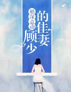 总裁豪门小说《婚深意动:顾少的佳妻》在线观看无删减版全文免费
