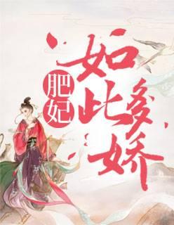 《肥妃如此多娇》穿越架空短篇小说甜文在线免费阅读无广告无弹窗