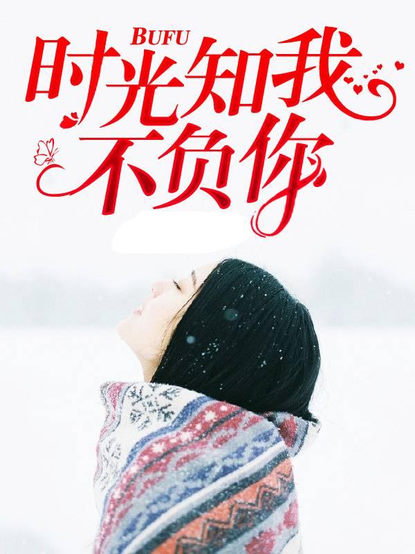 《时光知我不负你》都市言情短篇小说甜文在线免费阅读无广告无弹窗