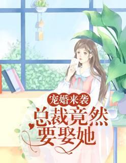 《宠婚来袭:总裁竟然要娶她》小说全文免费阅读,完本章节在线阅读