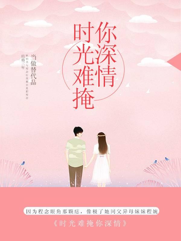 《时光难掩你深情》总裁豪门短篇小说甜文在线免费阅读无广告无弹窗