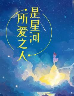 《所爱之人是星河》短篇小说甜文在线免费阅读无广告无弹窗