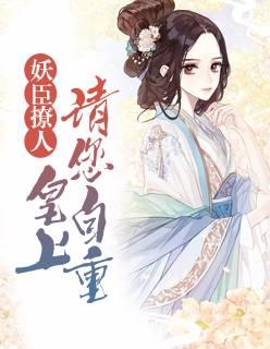 《妖臣撩人:皇上请您自重》小说全章节免费阅读