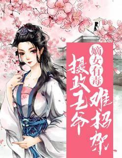 《嫡女有毒:摄政王爷难招架》穿越架空短篇小说甜文在线免费阅读无广告无弹窗