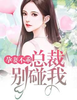 《孕妻不乖:总裁别碰我》总裁豪门短篇小说甜文在线免费阅读无广告无弹窗
