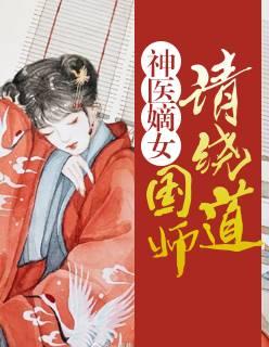 《神医嫡女:国师请绕道》穿越架空短篇小说甜文在线免费阅读无广告无弹窗