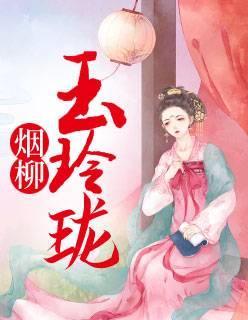 《烟柳玉玲珑》穿越系列小说全文在线阅读免费无广告