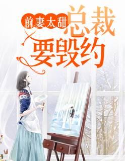 《前妻太甜:总裁要毁约》总裁豪门短篇小说甜文在线免费阅读无广告无弹窗