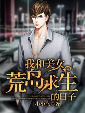 《我和美女荒岛求生的日子》主角姜柯昊小雨章节目录小说