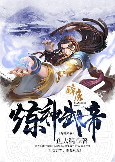 《炼神武帝》(主角龙虎祖祠)小说最新章节章节目录