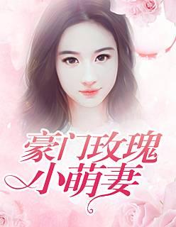 《豪门玫瑰小萌妻》总裁豪门短篇小说甜文在线免费阅读无广告无弹窗