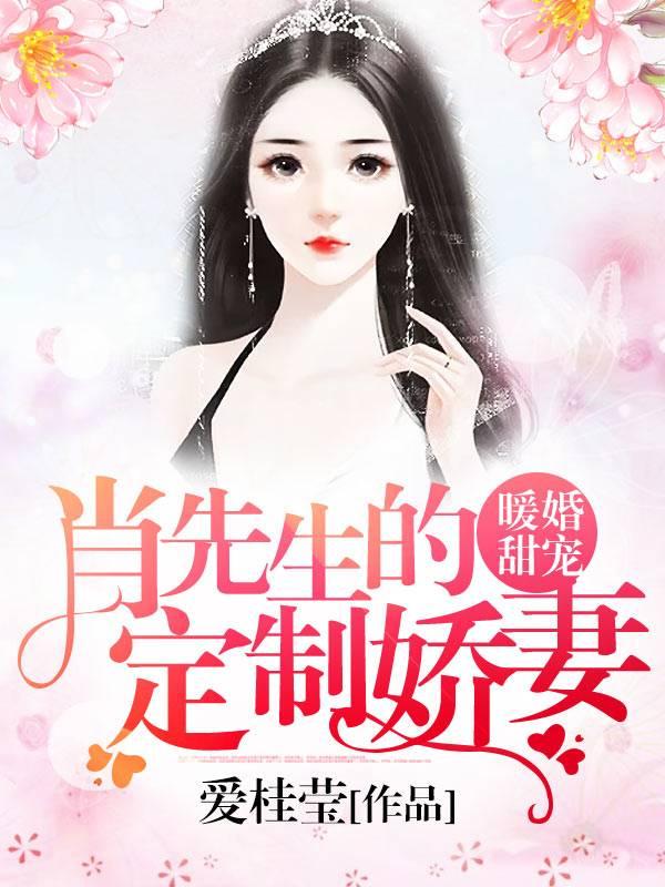 未删减版小说《暖婚甜宠:肖先生的定制娇妻》在线免费阅读