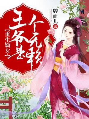 《重生嫡女:王爷是个无赖》 小说全章节免费阅读