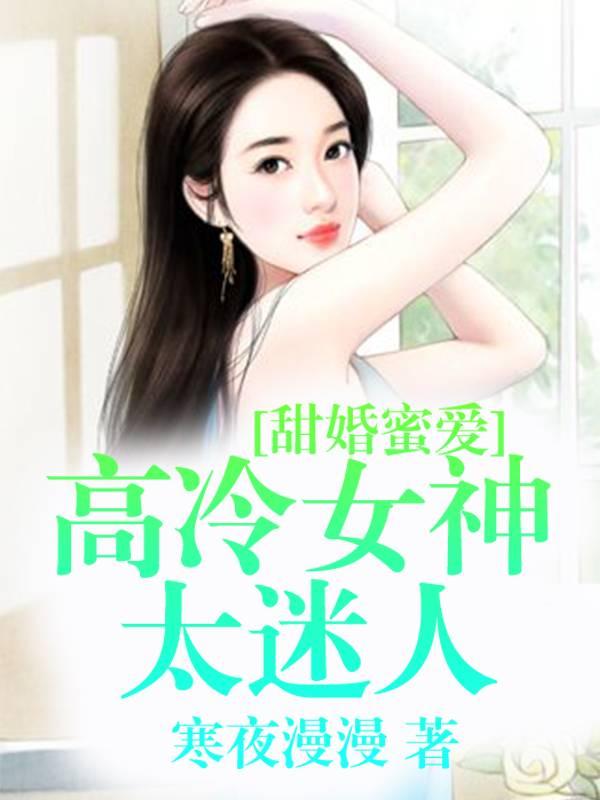 《甜婚蜜爱:高冷女神太迷人》总裁豪门短篇小说甜文在线免费阅读无广告无弹窗