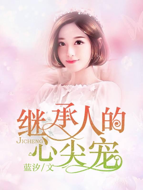 《继承人的心尖宠》总裁豪门短篇小说甜文在线免费阅读无广告无弹窗