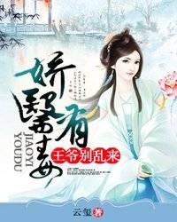 《娇医有毒:王爷别乱来》穿越架空短篇小说甜文在线免费阅读无广告无弹窗