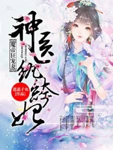 《魔帝狂宠妻:神医纨绔妃》穿越架空短篇小说甜文在线免费阅读无广告无弹窗