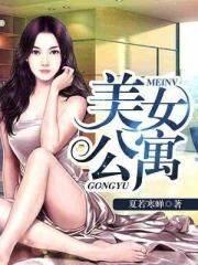美女公寓小说无弹窗 杨建东周静莹精彩阅读小说
