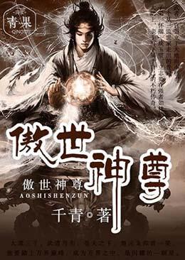 《傲世神尊》玄幻仙侠短篇小说甜文在线免费阅读无广告无弹窗